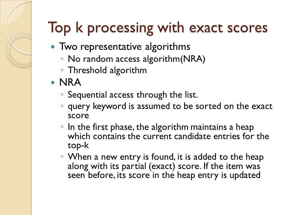 Top k processing with exact scores Two representative algorithms ◦ No random access algorithm(NRA) ◦ Threshold algorithm NRA ◦ Sequential access through the list.