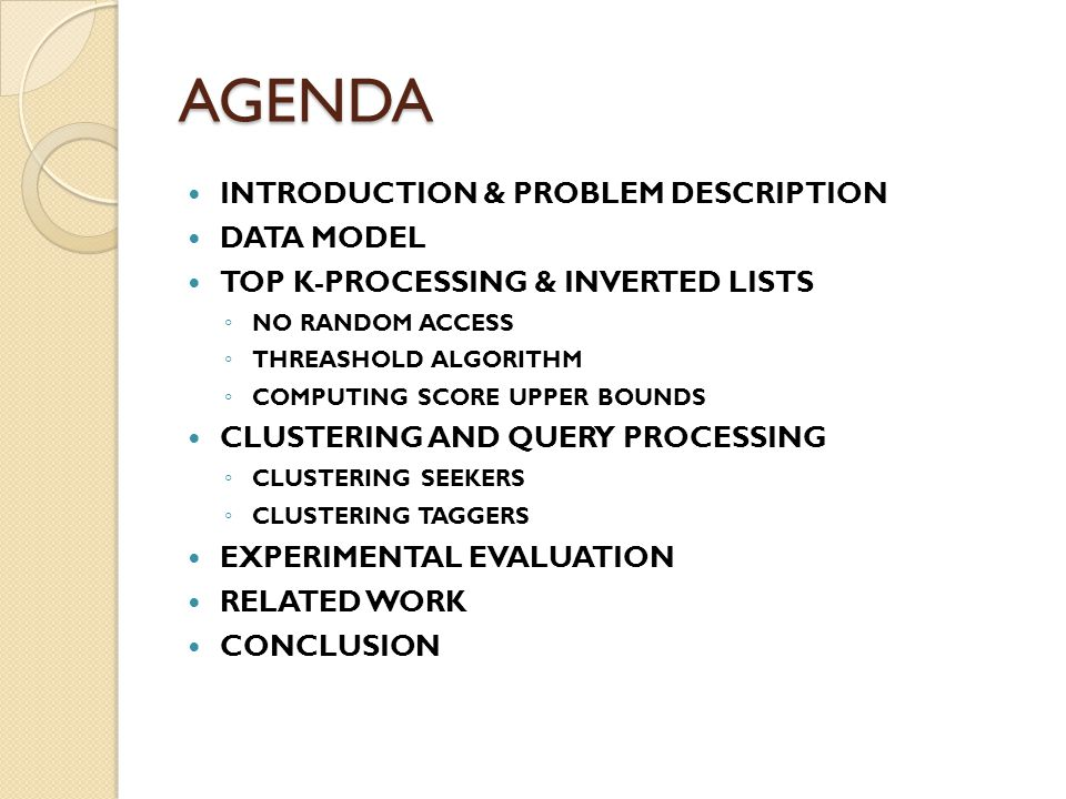 AGENDA INTRODUCTION & PROBLEM DESCRIPTION DATA MODEL TOP K-PROCESSING & INVERTED LISTS ◦ NO RANDOM ACCESS ◦ THREASHOLD ALGORITHM ◦ COMPUTING SCORE UPPER BOUNDS CLUSTERING AND QUERY PROCESSING ◦ CLUSTERING SEEKERS ◦ CLUSTERING TAGGERS EXPERIMENTAL EVALUATION RELATED WORK CONCLUSION