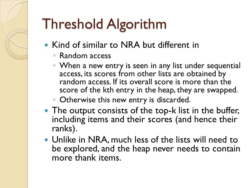Threshold Algorithm Kind of similar to NRA but different in ◦ Random access ◦ When a new entry is seen in any list under sequential access, its scores from other lists are obtained by random access.