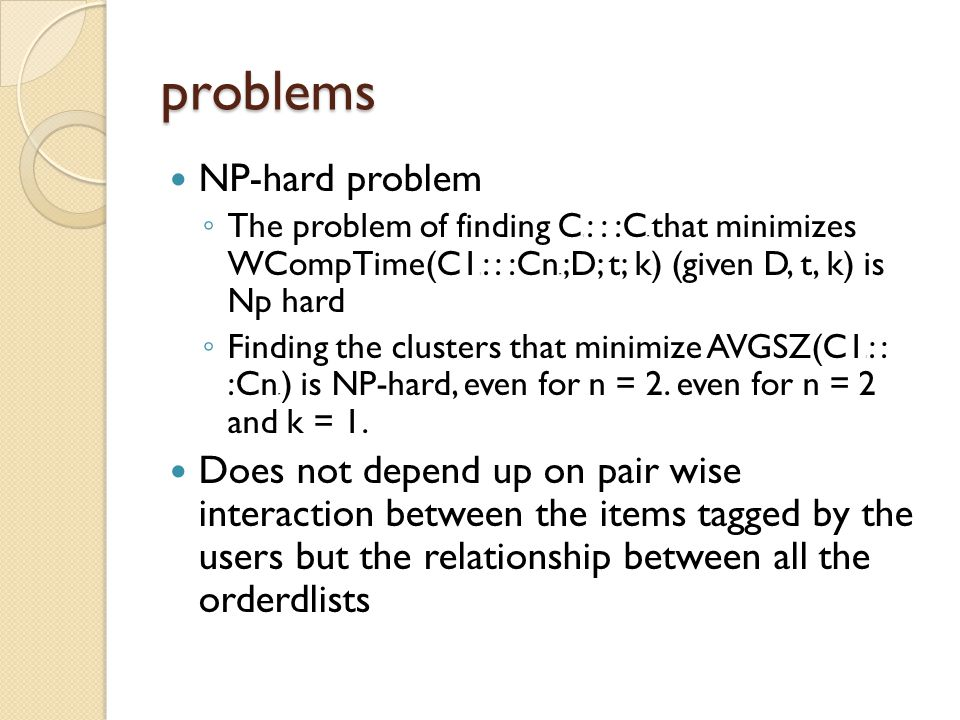 problems NP-hard problem ◦ The problem of finding C 1 : : :C n that minimizes WCompTime(C1 1 : : :Cn n ;D; t; k) (given D, t, k) is Np hard ◦ Finding the clusters that minimize AVGSZ(C1 1 : : :Cn n ) is NP-hard, even for n = 2.