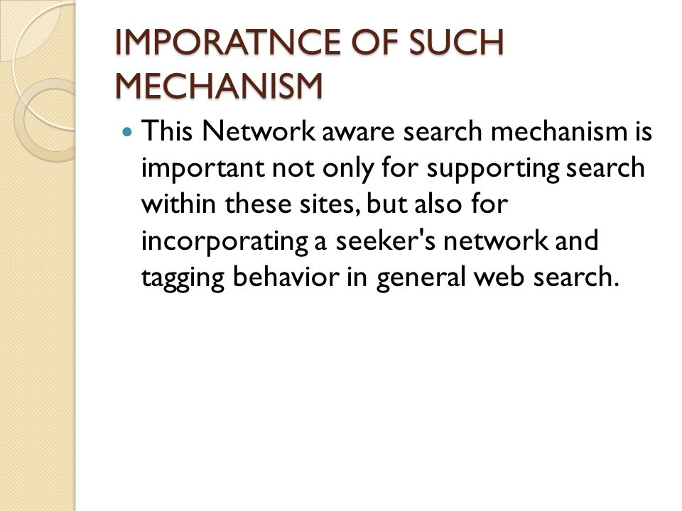 IMPORATNCE OF SUCH MECHANISM This Network aware search mechanism is important not only for supporting search within these sites, but also for incorporating a seeker s network and tagging behavior in general web search.