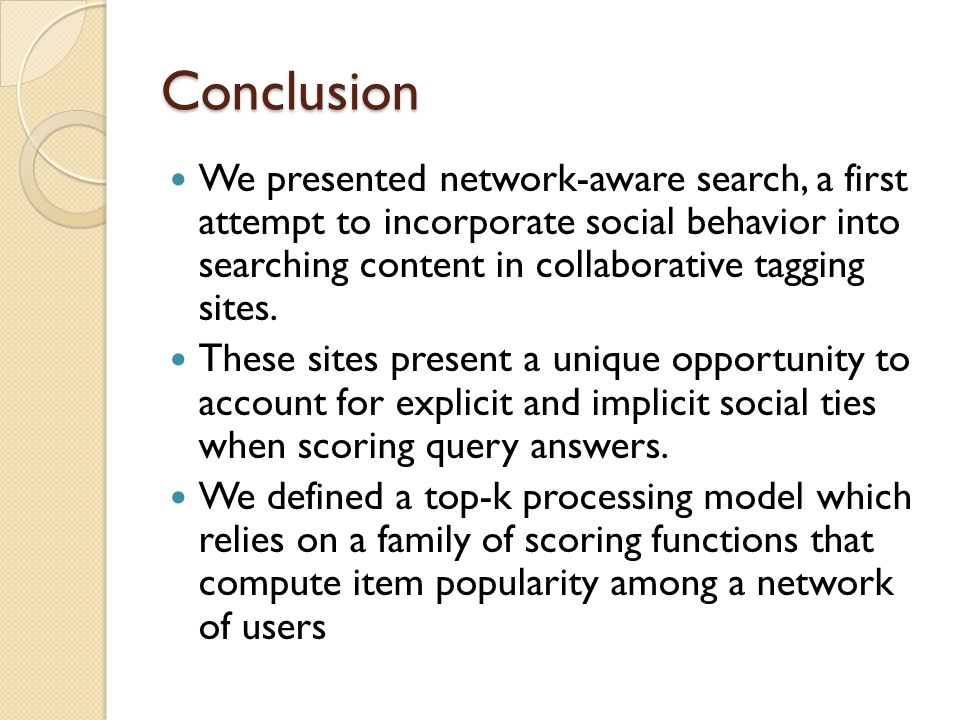 Conclusion We presented network-aware search, a first attempt to incorporate social behavior into searching content in collaborative tagging sites.