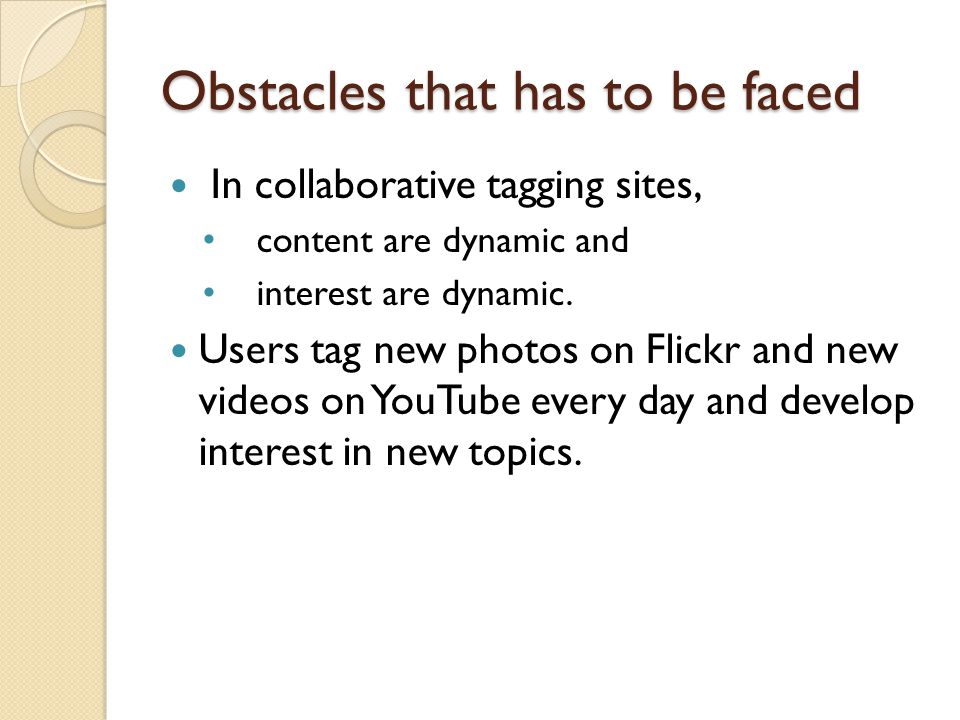 Obstacles that has to be faced In collaborative tagging sites, content are dynamic and interest are dynamic. Users tag new photos on Flickr and new vi