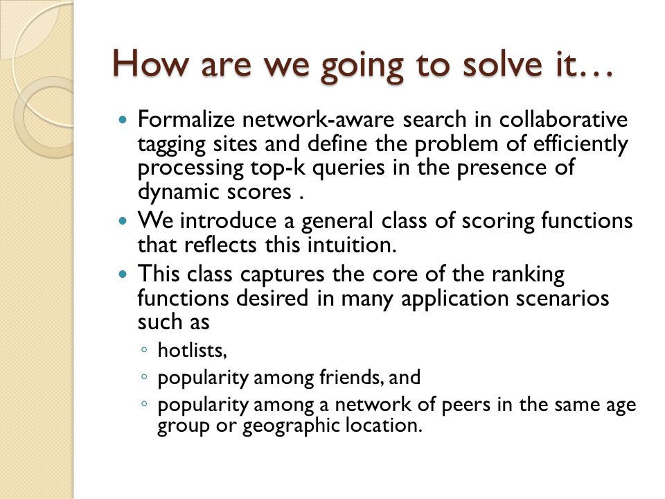 How are we going to solve it… Formalize network-aware search in collaborative tagging sites and define the problem of efficiently processing top-k queries in the presence of dynamic scores.