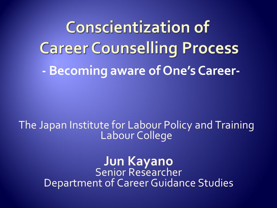 - Becoming aware of One's Career- The Japan Institute for Labour Policy and Training Labour College Jun Kayano Senior Researcher Department of Career Guidance Studies