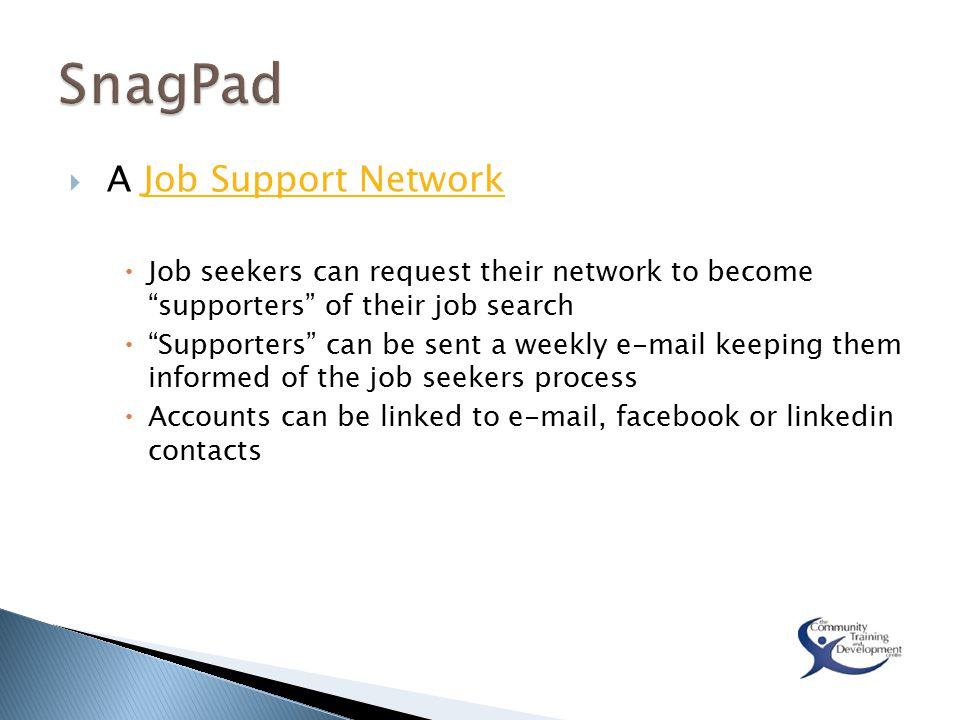  A Job Support NetworkJob Support Network  Job seekers can request their network to become supporters of their job search  Supporters can be sent a weekly e-mail keeping them informed of the job seekers process  Accounts can be linked to e-mail, facebook or linkedin contacts