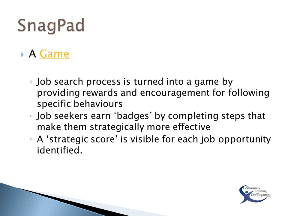  A GameGame ◦ Job search process is turned into a game by providing rewards and encouragement for following specific behaviours ◦ Job seekers earn 'badges' by completing steps that make them strategically more effective ◦ A 'strategic score' is visible for each job opportunity identified.