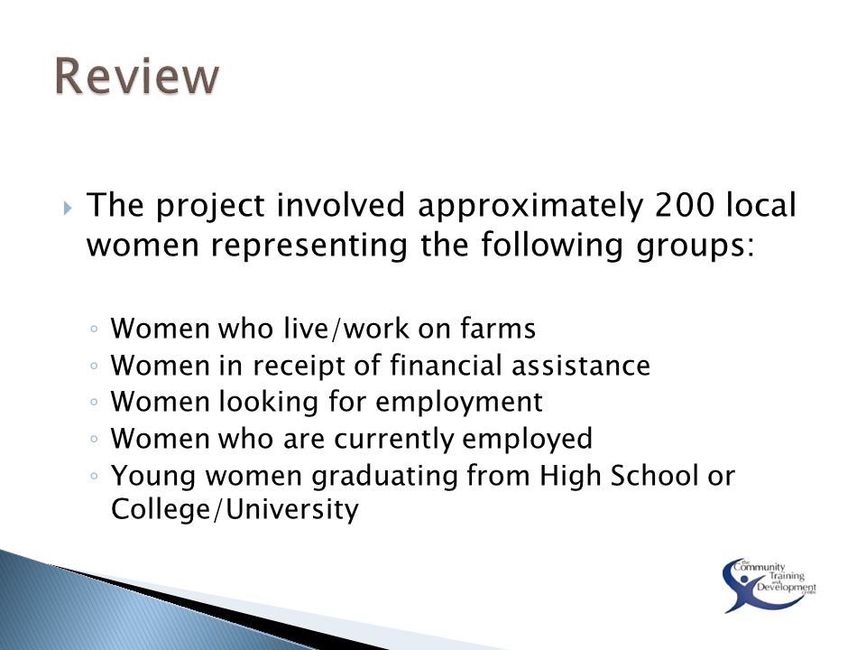  The project involved approximately 200 local women representing the following groups: ◦ Women who live/work on farms ◦ Women in receipt of financial assistance ◦ Women looking for employment ◦ Women who are currently employed ◦ Young women graduating from High School or College/University