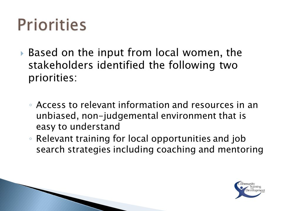  Based on the input from local women, the stakeholders identified the following two priorities: ◦ Access to relevant information and resources in an unbiased, non-judgemental environment that is easy to understand ◦ Relevant training for local opportunities and job search strategies including coaching and mentoring