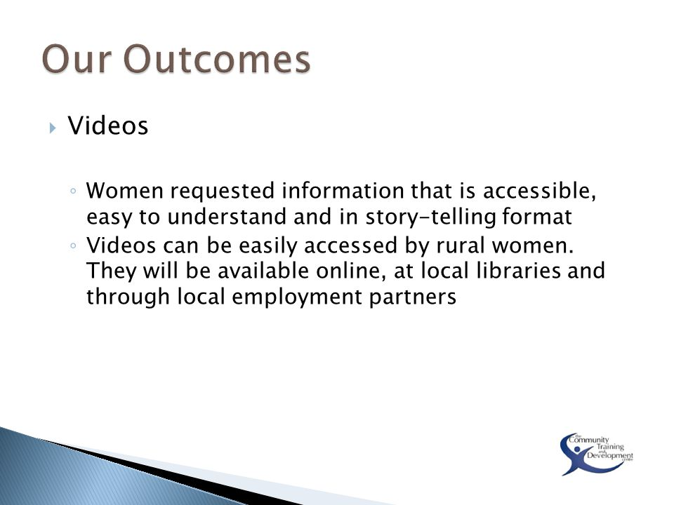  Videos ◦ Women requested information that is accessible, easy to understand and in story-telling format ◦ Videos can be easily accessed by rural wom