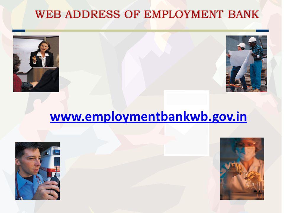 WEB ADDRESS OF EMPLOYMENT BANK WEB ADDRESS OF EMPLOYMENT BANK www.employmentbankwb.gov.in