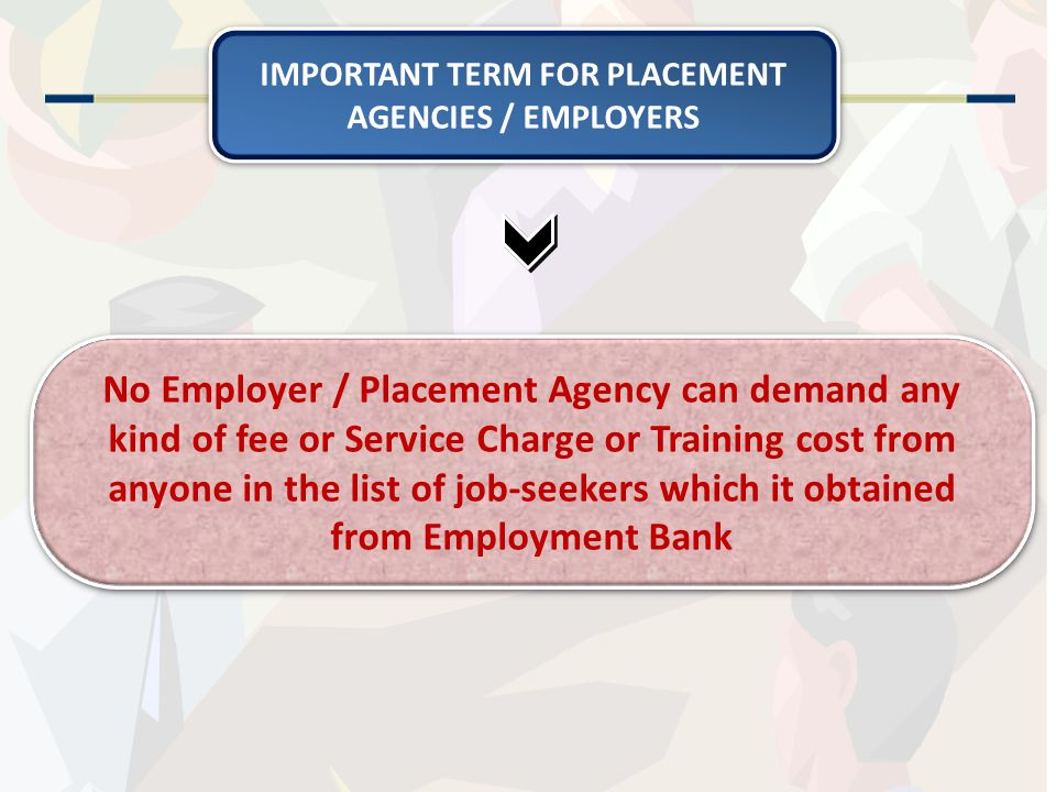 No Employer / Placement Agency can demand any kind of fee or Service Charge or Training cost from anyone in the list of job-seekers which it obtained from Employment Bank IMPORTANT TERM FOR PLACEMENT AGENCIES / EMPLOYERS
