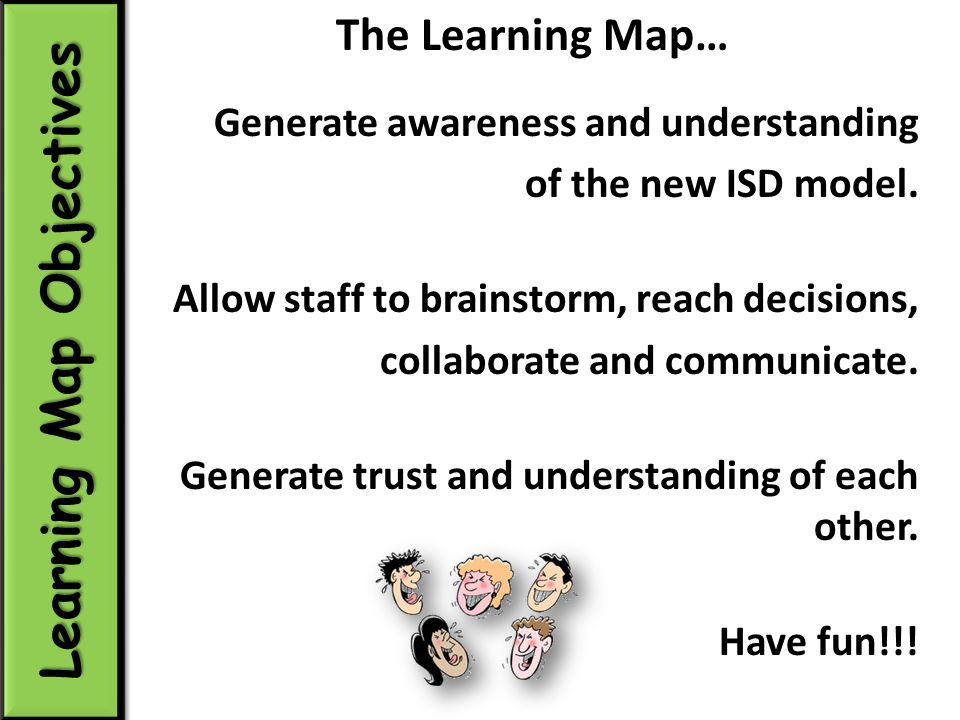 The Learning Map… Generate awareness and understanding of the new ISD model.