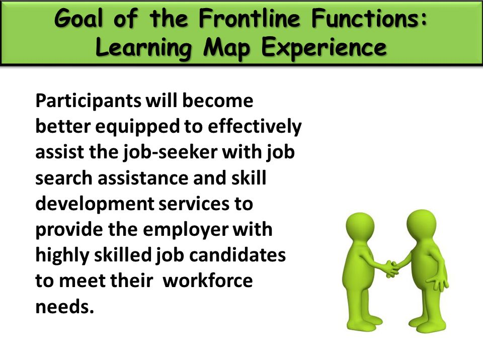 Goal of the Frontline Functions: Learning Map Experience Participants will become better equipped to effectively assist the job-seeker with job search assistance and skill development services to provide the employer with highly skilled job candidates to meet their workforce needs.