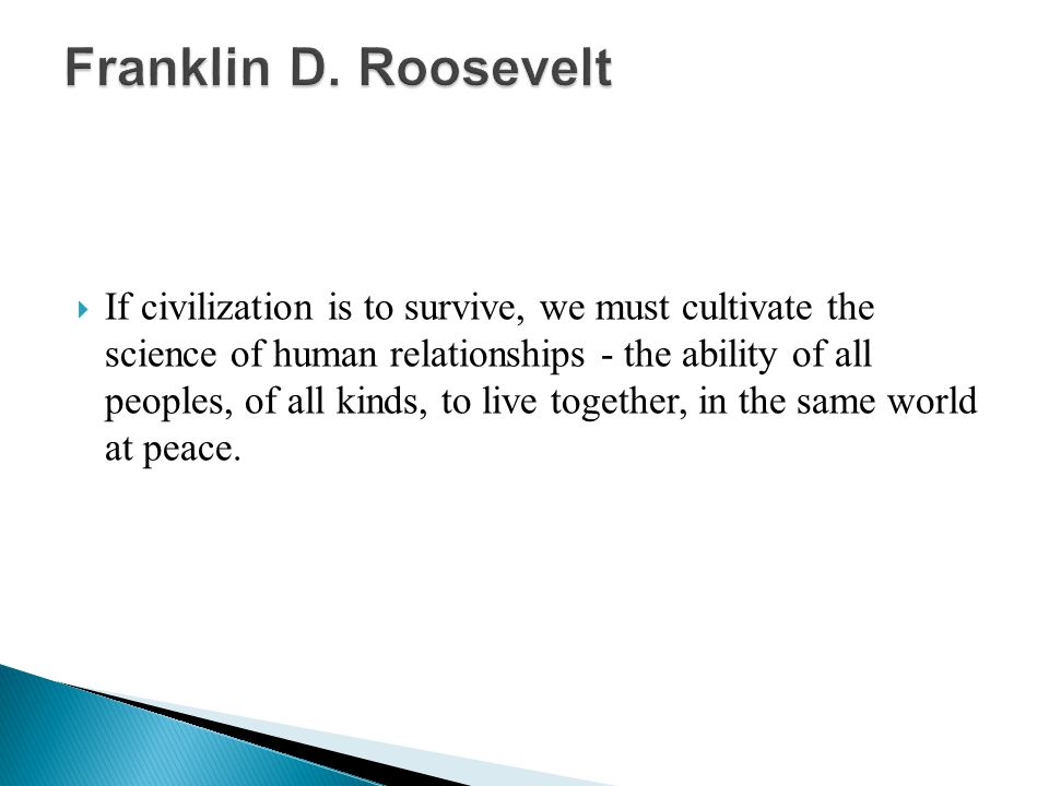  If civilization is to survive, we must cultivate the science of human relationships - the ability of all peoples, of all kinds, to live together, in the same world at peace.