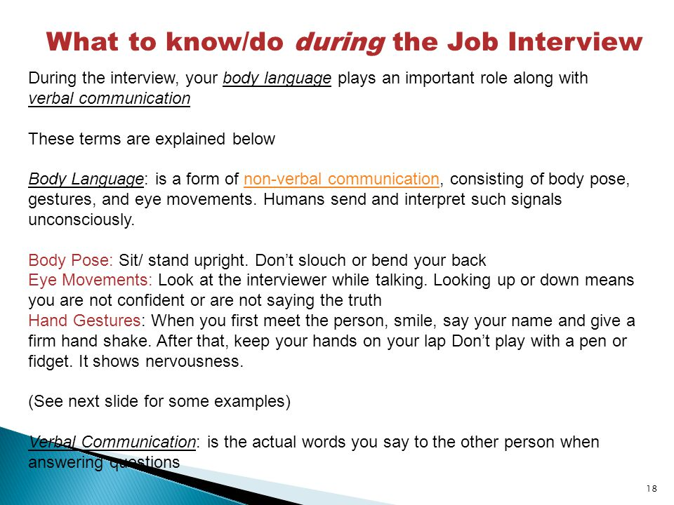 18 What to know/do during the Job Interview During the interview, your body language plays an important role along with verbal communication These terms are explained below Body Language: is a form of non-verbal communication, consisting of body pose, gestures, and eye movements.