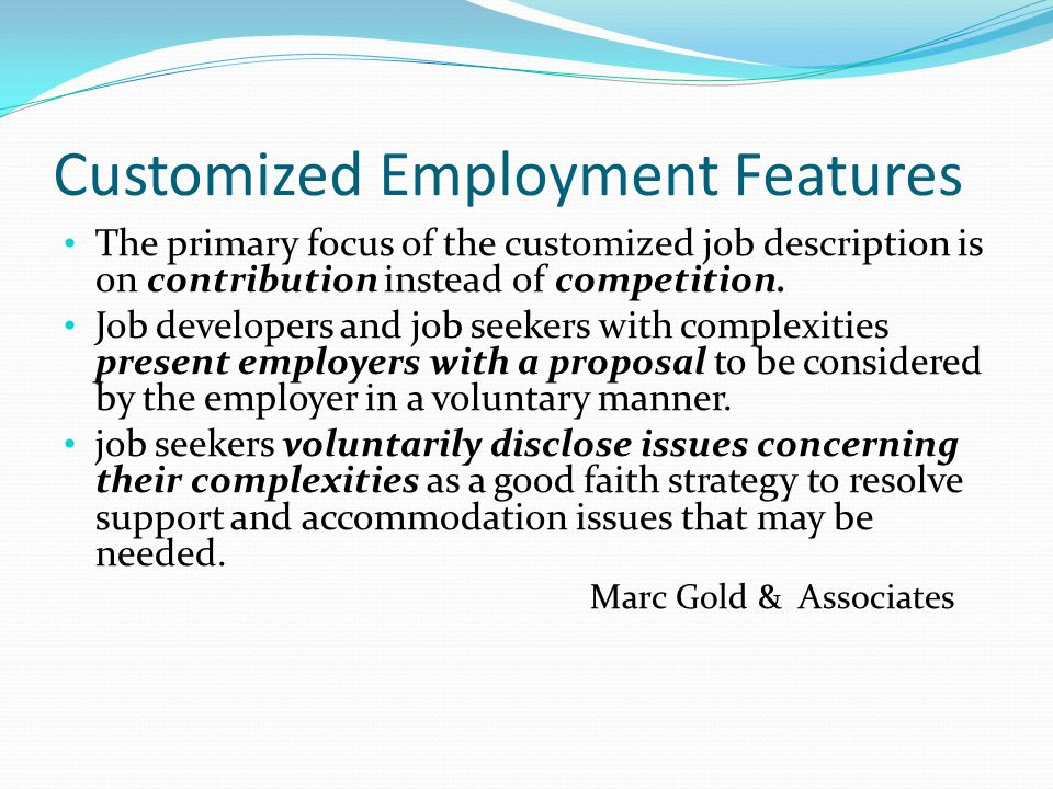 Customized Employment Features The primary focus of the customized job description is on contribution instead of competition.