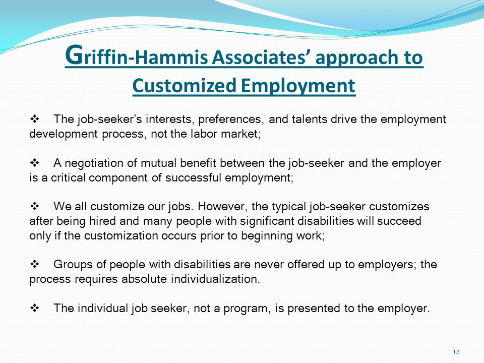 G riffin-Hammis Associates' approach to Customized Employment 12  The job-seeker's interests, preferences, and talents drive the employment development process, not the labor market;  A negotiation of mutual benefit between the job-seeker and the employer is a critical component of successful employment;  We all customize our jobs.