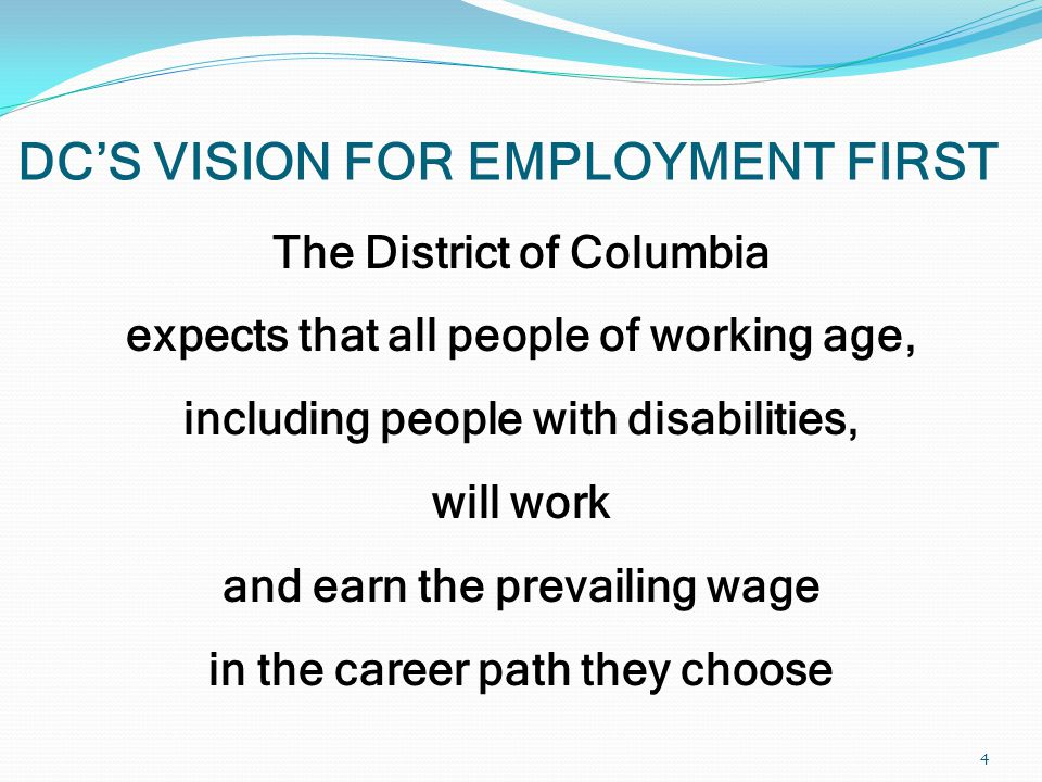 DC'S VISION FOR EMPLOYMENT FIRST 4 The District of Columbia expects that all people of working age, including people with disabilities, will work and earn the prevailing wage in the career path they choose