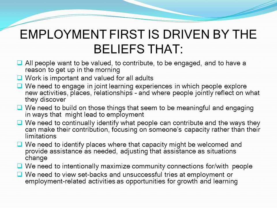 EMPLOYMENT FIRST IS DRIVEN BY THE BELIEFS THAT:  All people want to be valued, to contribute, to be engaged, and to have a reason to get up in the morning  Work is important and valued for all adults  We need to engage in joint learning experiences in which people explore new activities, places, relationships – and where people jointly reflect on what they discover  We need to build on those things that seem to be meaningful and engaging in ways that might lead to employment  We need to continually identify what people can contribute and the ways they can make their contribution, focusing on someone's capacity rather than their limitations  We need to identify places where that capacity might be welcomed and provide assistance as needed, adjusting that assistance as situations change  We need to intentionally maximize community connections for/with people  We need to view set-backs and unsuccessful tries at employment or employment-related activities as opportunities for growth and learning