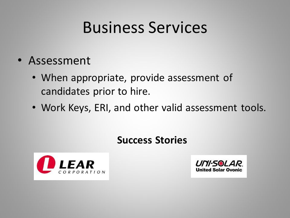 Business Services Assessment When appropriate, provide assessment of candidates prior to hire. Work Keys, ERI, and other valid assessment tools. Succe