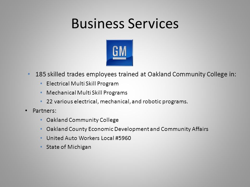 Business Services 185 skilled trades employees trained at Oakland Community College in: Electrical Multi Skill Program Mechanical Multi Skill Programs