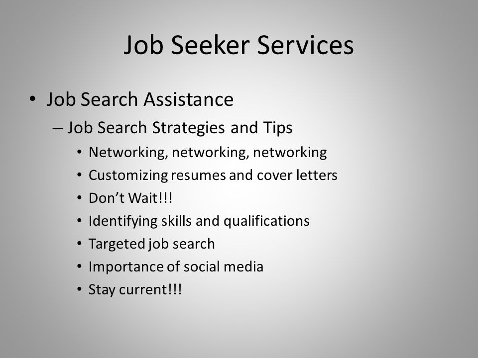 Job Seeker Services Job Search Assistance – Job Search Strategies and Tips Networking, networking, networking Customizing resumes and cover letters Do