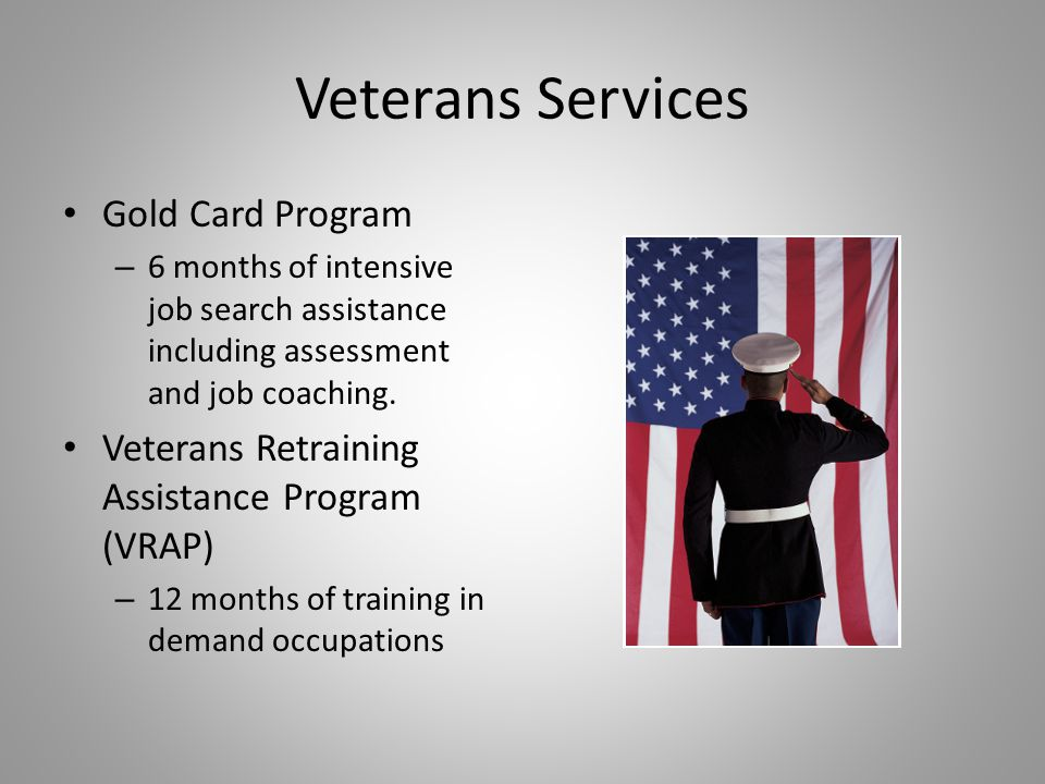 Veterans Services Gold Card Program – 6 months of intensive job search assistance including assessment and job coaching. Veterans Retraining Assistanc