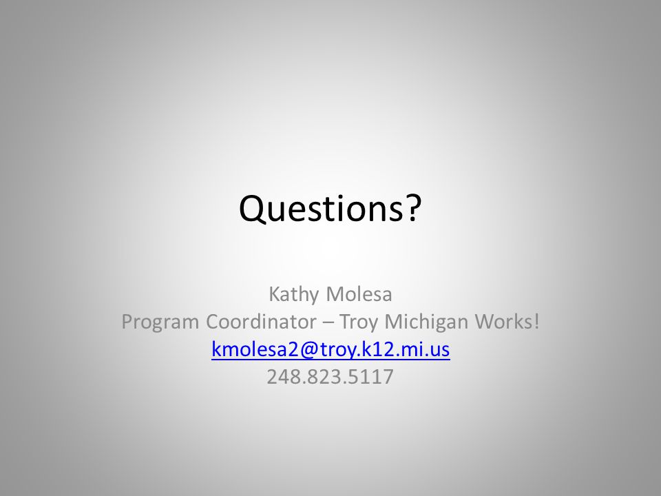 Questions? Kathy Molesa Program Coordinator – Troy Michigan Works! kmolesa2@troy.k12.mi.us 248.823.5117