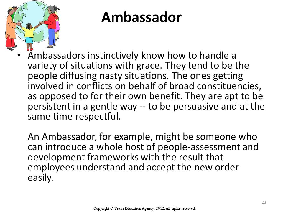 Ambassador Ambassadors instinctively know how to handle a variety of situations with grace. They tend to be the people diffusing nasty situations. The