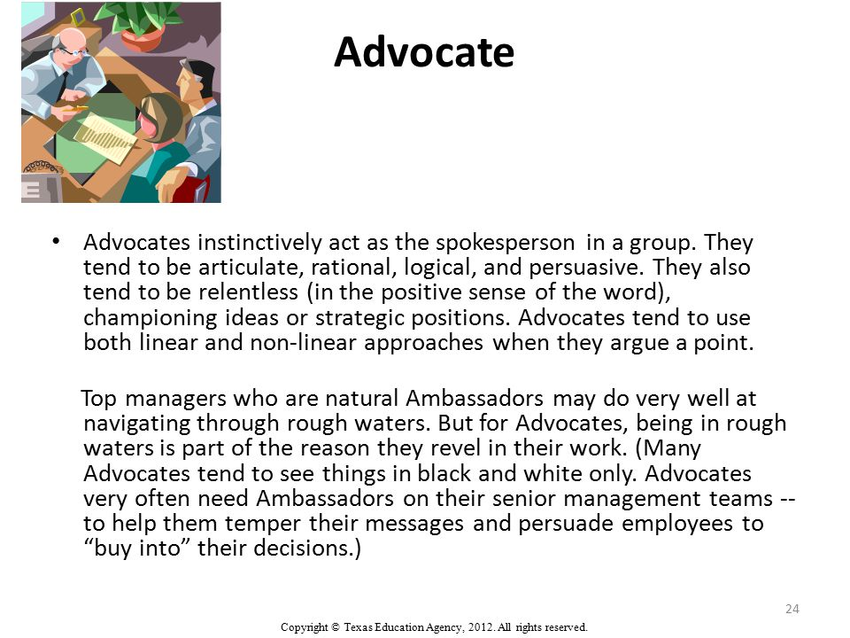 Advocate Advocates instinctively act as the spokesperson in a group.