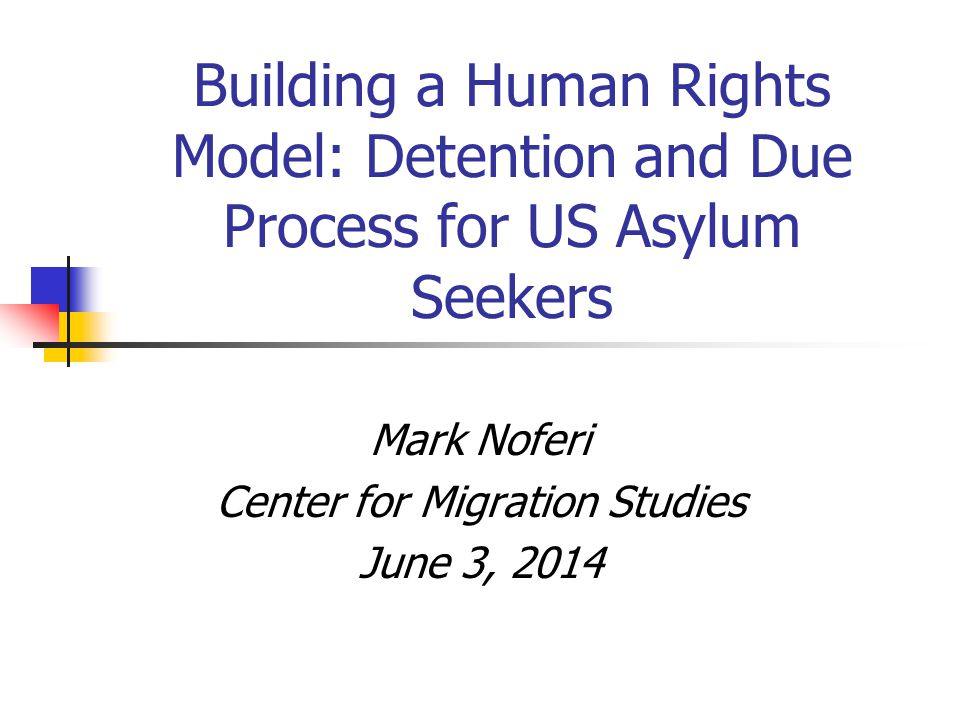 Building a Human Rights Model: Detention and Due Process for US Asylum Seekers Mark Noferi Center for Migration Studies June 3, 2014
