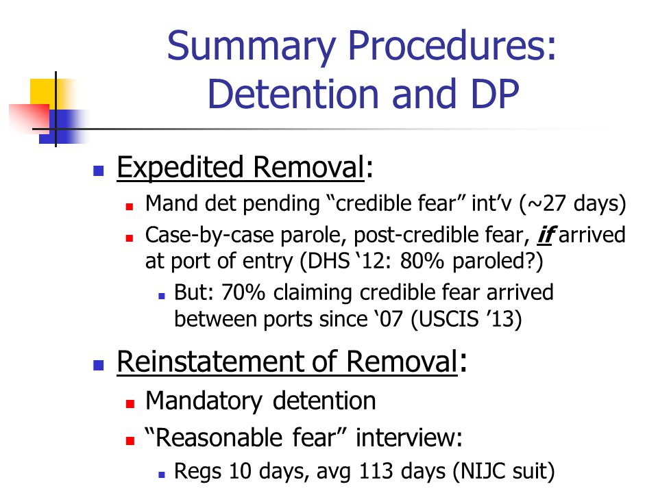 Summary Procedures: Detention and DP Expedited Removal: Mand det pending credible fear int'v (~27 days) Case-by-case parole, post-credible fear, if arrived at port of entry (DHS '12: 80% paroled?) But: 70% claiming credible fear arrived between ports since '07 (USCIS '13) Reinstatement of Removal : Mandatory detention Reasonable fear interview: Regs 10 days, avg 113 days (NIJC suit)