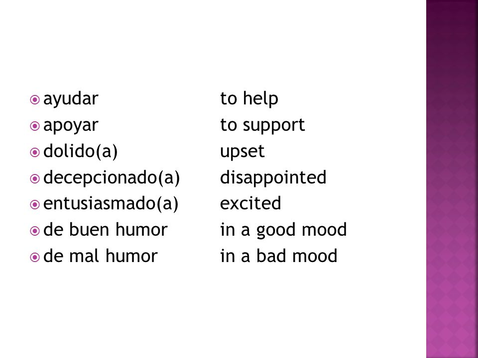  ayudarto help  apoyarto support  dolido(a)upset  decepcionado(a)disappointed  entusiasmado(a)excited  de buen humorin a good mood  de mal humorin a bad mood