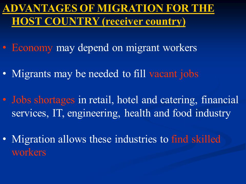 ADVANTAGES OF MIGRATION FOR THE HOST COUNTRY (receiver country) Economy may depend on migrant workers Migrants may be needed to fill vacant jobs Jobs