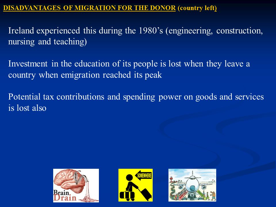 DISADVANTAGES OF MIGRATION FOR THE DONOR (country left) Ireland experienced this during the 1980's (engineering, construction, nursing and teaching) I