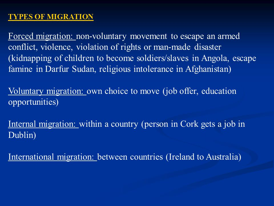 TYPES OF MIGRATION Forced migration: non-voluntary movement to escape an armed conflict, violence, violation of rights or man-made disaster (kidnappin