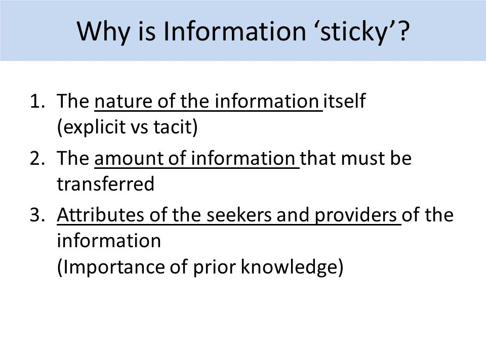 1.The nature of the information itself (explicit vs tacit) 2.The amount of information that must be transferred 3.Attributes of the seekers and providers of the information (Importance of prior knowledge) Why is Information 'sticky'