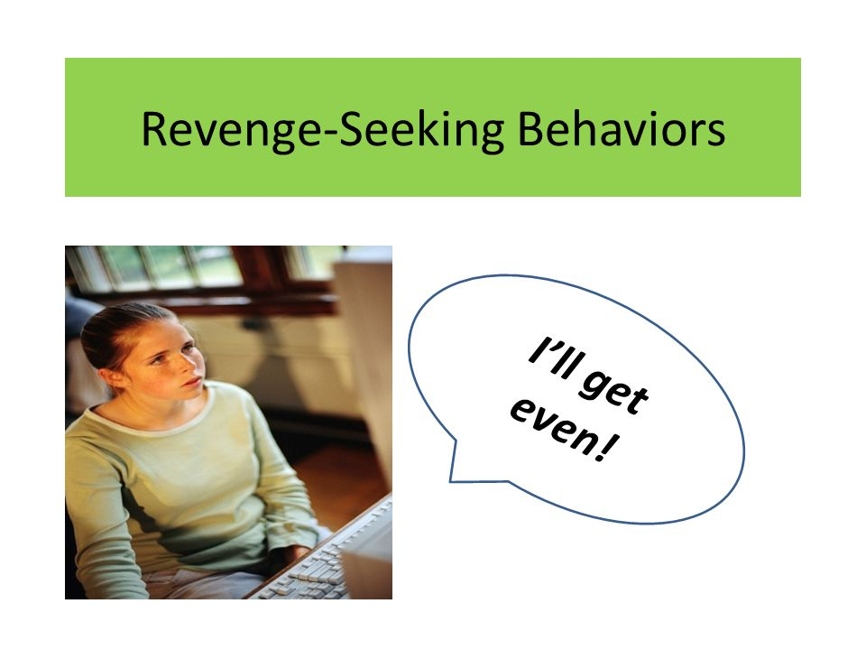 Characteristics of Revenge-Seeking Behaviors Angry students that rarely have good days.