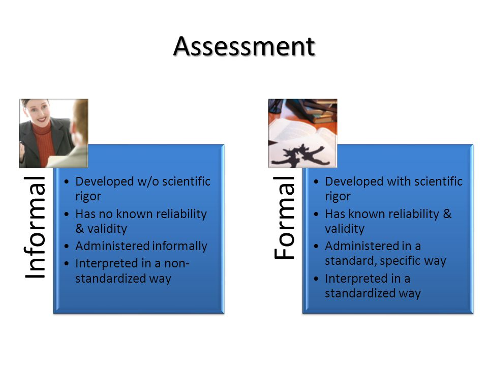 Assessment Informal Developed w/o scientific rigor Has no known reliability & validity Administered informally Interpreted in a non- standardized way Formal Developed with scientific rigor Has known reliability & validity Administered in a standard, specific way Interpreted in a standardized way