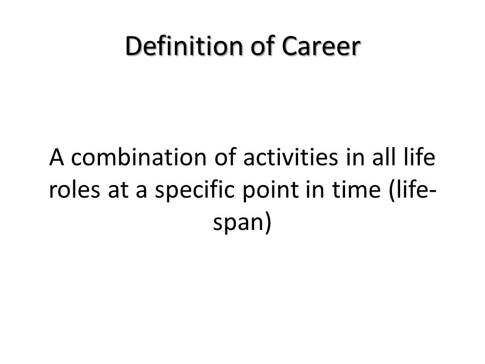A combination of activities in all life roles at a specific point in time (life- span) Definition of Career