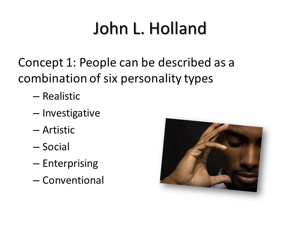 Concept 1: People can be described as a combination of six personality types – Realistic – Investigative – Artistic – Social – Enterprising – Conventional John L.