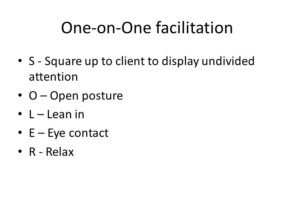 S - Square up to client to display undivided attention O – Open posture L – Lean in E – Eye contact R - Relax One-on-One facilitation