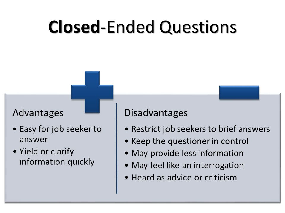 Advantages Easy for job seeker to answer Yield or clarify information quickly Disadvantages Restrict job seekers to brief answers Keep the questioner in control May provide less information May feel like an interrogation Heard as advice or criticism Closed-Ended Questions