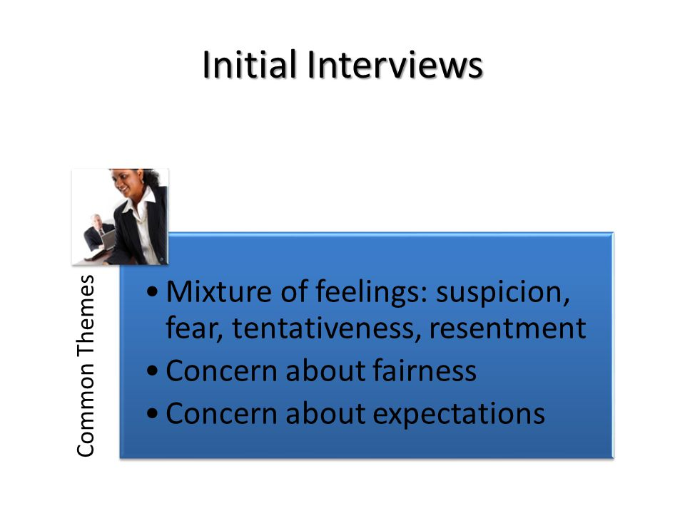 Common Themes Mixture of feelings: suspicion, fear, tentativeness, resentment Concern about fairness Concern about expectations Initial Interviews