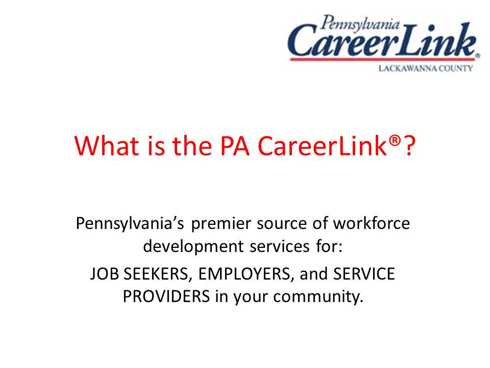 What is the PA CareerLink®? Pennsylvania's premier source of workforce development services for: JOB SEEKERS, EMPLOYERS, and SERVICE PROVIDERS in your