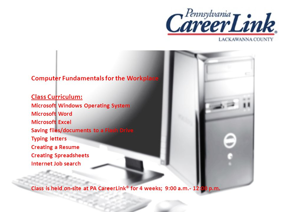 Computer Fundamentals for the Workplace Class Curriculum: Microsoft Windows Operating System Microsoft Word Microsoft Excel Saving files/documents to a Flash Drive Typing letters Creating a Resume Creating Spreadsheets Internet Job search Class is held on-site at PA CareerLink® for 4 weeks; 9:00 a.m.- 12:00 p.m.