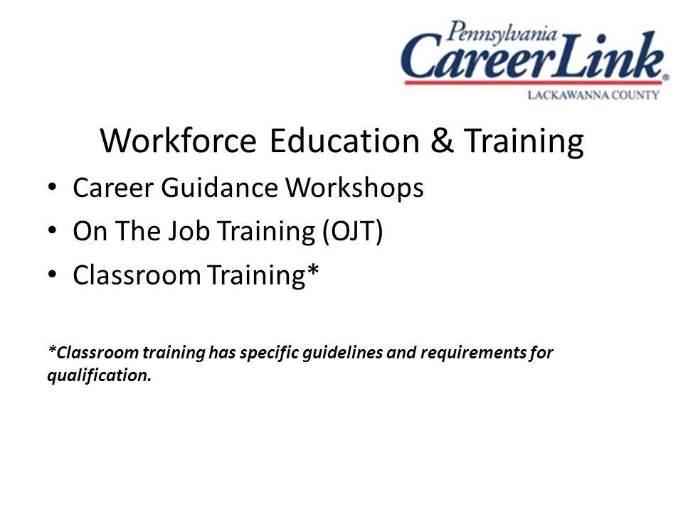 Workforce Education & Training Career Guidance Workshops On The Job Training (OJT) Classroom Training* *Classroom training has specific guidelines and