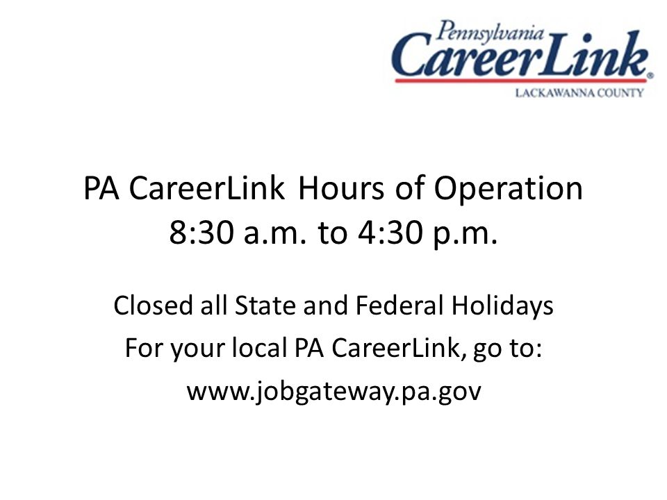 PA CareerLink Hours of Operation 8:30 a.m. to 4:30 p.m. Closed all State and Federal Holidays For your local PA CareerLink, go to: www.jobgateway.pa.g