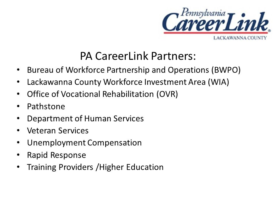 PA CareerLink Partners: Bureau of Workforce Partnership and Operations (BWPO) Lackawanna County Workforce Investment Area (WIA) Office of Vocational Rehabilitation (OVR) Pathstone Department of Human Services Veteran Services Unemployment Compensation Rapid Response Training Providers /Higher Education